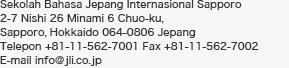 Sekolah Bahasa Jepang Internasional Sapporo 2-7 Nishi 26 Minami 6 Chuo-ku, Sapporo, Hokkaido 064-0806 Jepang Telepon 011-562-7001 Fax 011-562-7002 E-mail info@jli.co.jp