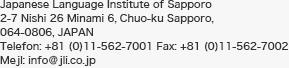 Institut de japonais de Sapporo (JLI) 2-7, 26 Chome, Minami 6 Jounishi, Chuo-ku, Sapporo 064-0806, Japan Téléphone (+81)11-562-7001 Fax (+81)11-562-7002 E-mail info@jli.co.jp